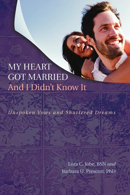 My Heart Got Married And I Didn't Know It: Unspoken Vows and Shattered Dreams. BSN Lora C. Jobe.