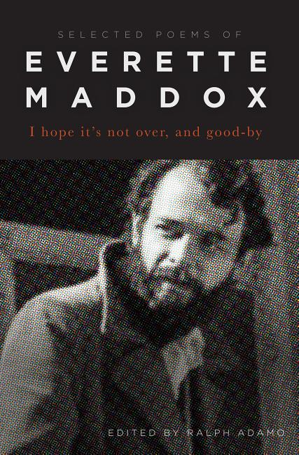 I Hope Its Not Over And Goodby: Selected Poems of Everette Maddox. Everette Maddox