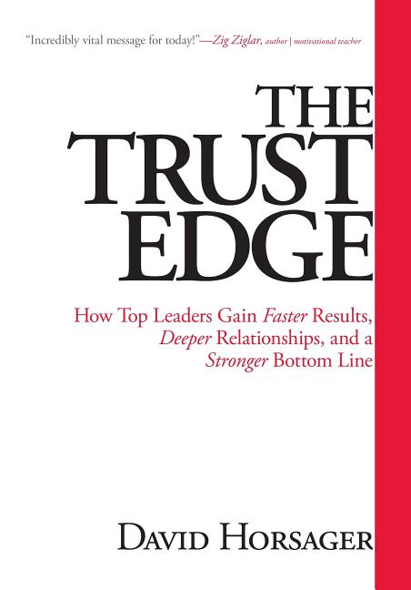 The Trust Edge: How Top Leaders Gain Faster Results, Deeper Relationships, and a Stronger Bottom Line [SIGNED]. David Horsager.