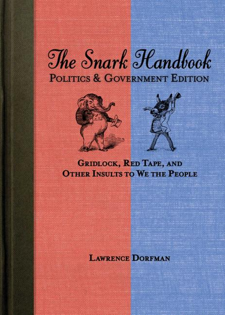 The Snark Handbook: Politics and Government Edition: Gridlock, Red Tape, and Other Insults to We...
