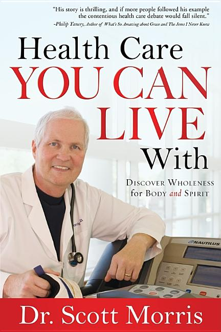 Health Care You Can Live With: Discover Wholeness in Body and Spirit. Dr. Scott Morris, Susan...