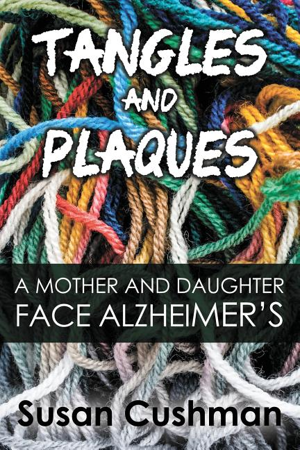 Tangles and Plaques: A Mother and Daughter Face Alzheimer's. Susan Cushman