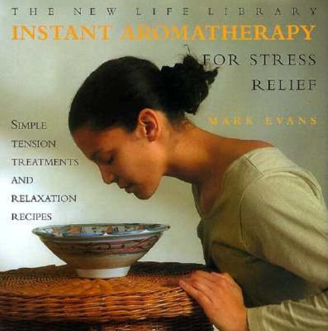 Instant Aromatherapy for Stress Relief: Simple Tension Treatments and Relaxation Recipes (New...