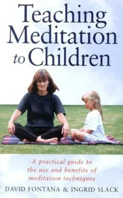 Teaching Meditation to Children : A Practical Guide to the Use and Benefits of Meditation...