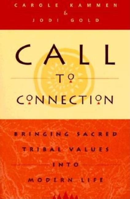 Call to Connection : Bringing Sacred Tribal Values into Modern Life. Carole Kammen, Jodi Gold.