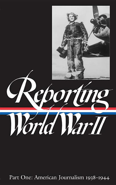 Reporting World War II, Part 1: American Journalism, 1938-1944 (Library of America).