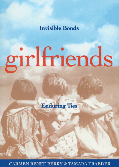 Girlfriends: Invisible Bonds, Enduring Ties. Carmen Renee Berry, Tamara Traeder