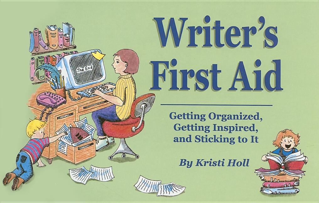 Writer's First Aid: Geting Organized, Getting Inspired, and Sticking to It. Kristi Holl.