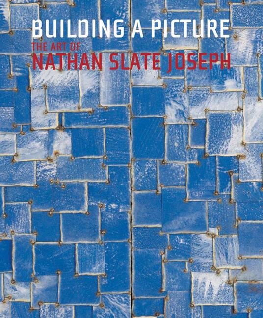 Building A Picture: The Art of Nathan Slate Joseph. Michael J. Amy, Marius Kwint, Edward...