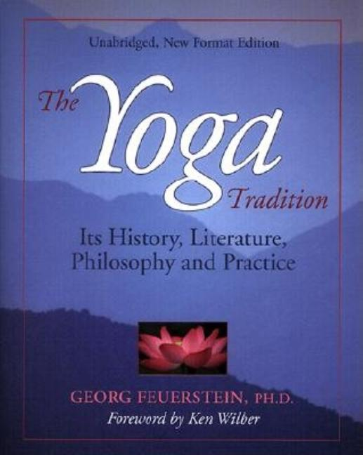 The Yoga Tradition: Its History, Literature, Philosophy and Practice. Georg Feuerstein