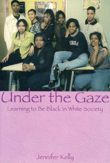 Under the Gaze: Learning to Be Black in White Society. Jennifer Kelly