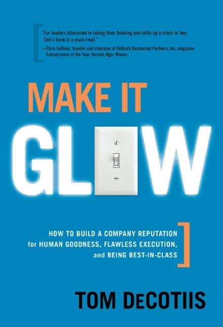 Make It Glow: How to Build a Company Reputation for Human Goodness, Flawless Execution, and Being...