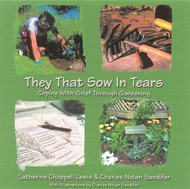 They That Sow in Tears: coping with Grief through Gardening [SIGNED]. Catherine Chappell Lewis,...