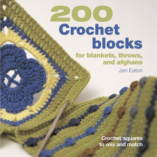 200 Crochet Blocks for Blankets, Throws, and Afghans: Crochet Squares to Mix and Match. Jan Eaton.