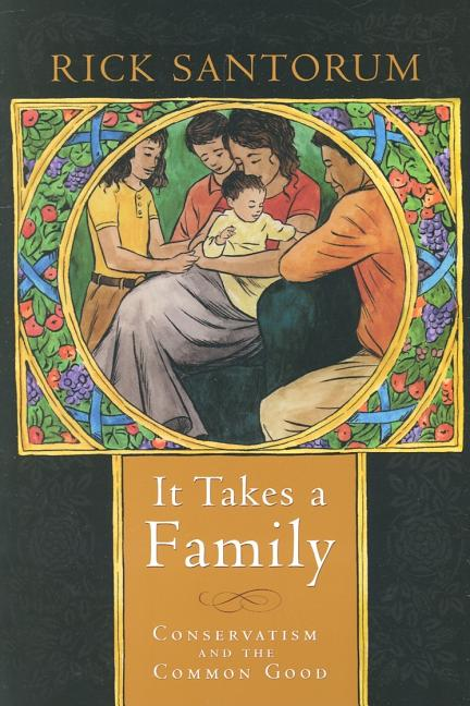 It Takes a Family: Conservatism and the Common Good. Rick Santorum.
