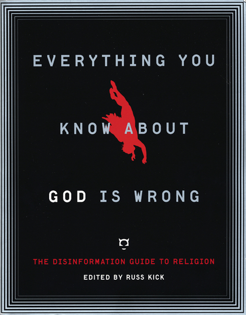 Everything You Know About God Is Wrong: The Disinformation Guide to Religion (Disinformation Guides)