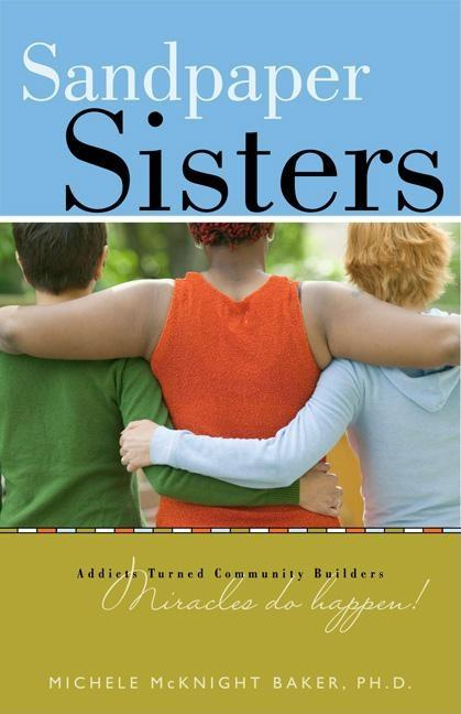 Sandpaper Sisters: Addicts Turned Community Builders, Miracles Do Happen! Michele Mcknight Baker