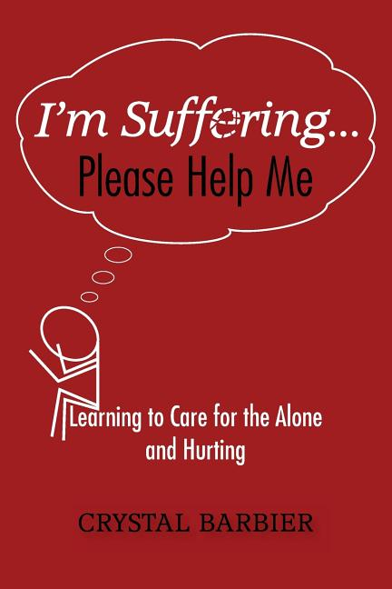 I'm Suffering. Please Help Me: Learning to Care for the Alone and Hurting. Crystal Barbier