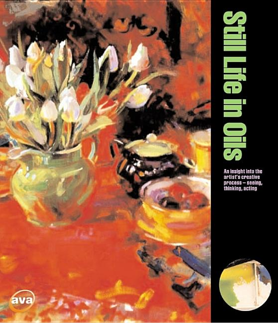 Still Life in Oils: An Insight Into the Artist's Creative Process -- Seeing, Thinking, Acting...