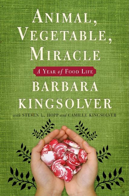 Animal, Vegetable, Miracle: A Year of Food Life. Barbara Kingsolver, Camille Kingsolver, Steven...