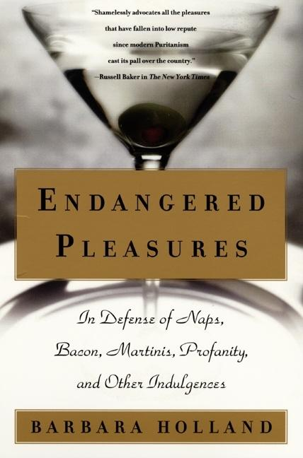Endangered Pleasures: In Defense of Naps, Bacon, Martinis, Profanity, and Other Indulgences....