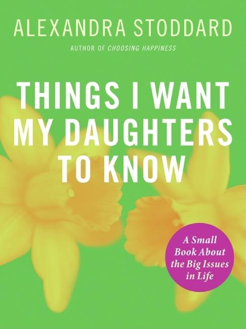 Things I Want My Daughters To Know: A Small Book About The Big Issues In Life. Alexandra Stoddard