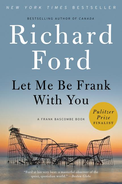 Let Me Be Frank With You: A Frank Bascombe Book. Richard Ford.