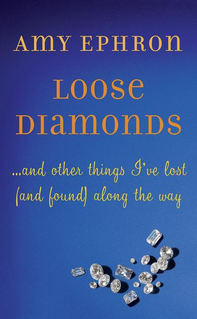 Loose Diamonds: ...and other things I've lost (and found) along the way. Amy Ephron