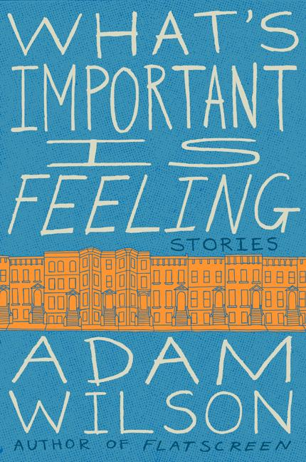 What's Important Is Feeling: Stories. Adam Wilson