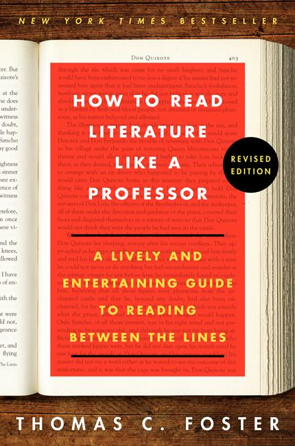 How to Read Literature Like a Professor: A Lively and Entertaining Guide to Reading Between the Lines, Revised Edition. Thomas C. Foster.