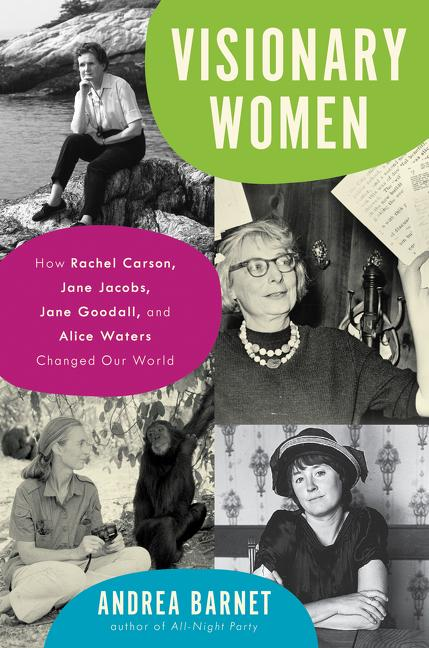 Visionary Women: How Rachel Carson, Jane Jacobs, Jane Goodall, and Alice Waters Changed Our...