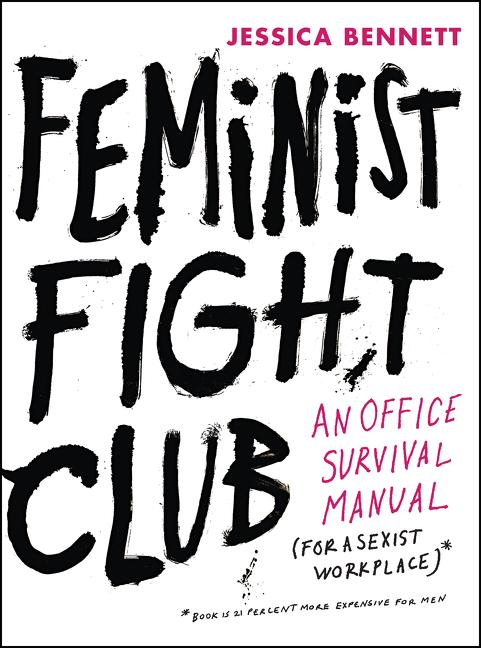 Feminist Fight Club: An Office Survival Manual for a Sexist Workplace. Jessica Bennett