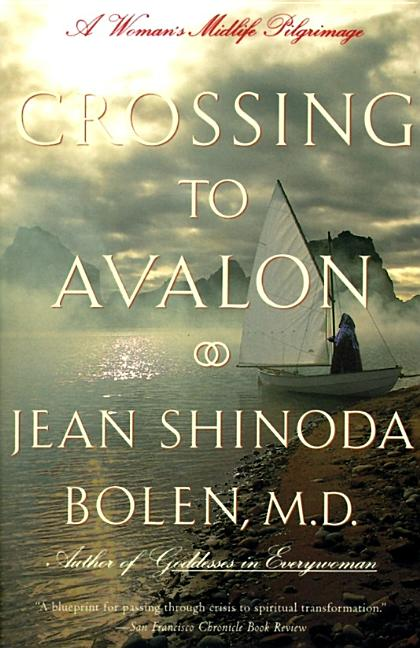 Crossing to Avalon: A Woman's Midlife Quest for the Sacred Feminine. Jean Shinoda Bolen M. D