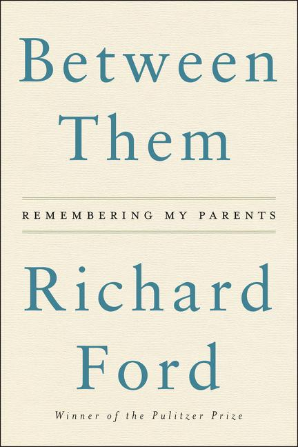 Between Them: Remembering My Parents. Richard Ford