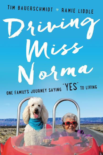 "Driving Miss Norma: One Family's Journey Saying ""Yes"" to Living. Tim Bauerschmidt, Ramie Liddle"