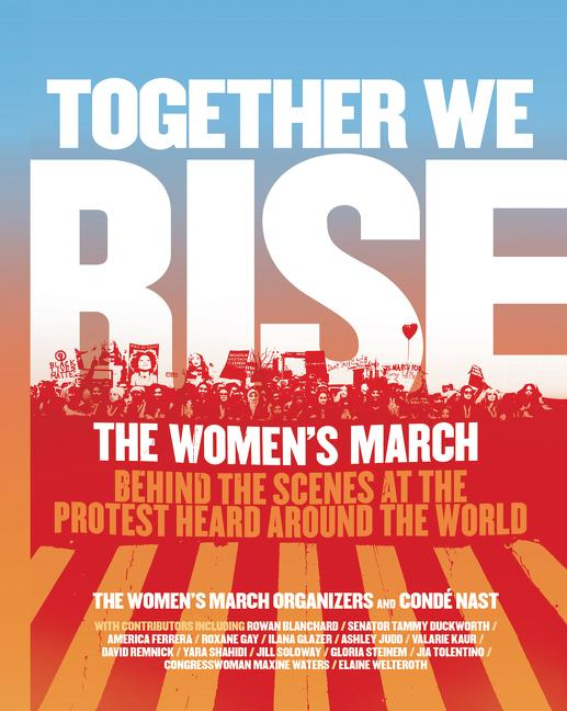 Together We Rise: Behind the Scenes at the Protest Heard Around the World. The Women's March...
