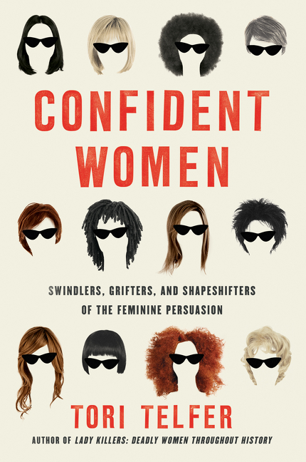 Confident Women: Swindlers, Grifters, and Shapeshifters of the Feminine Persuasion. Tori Telfer.