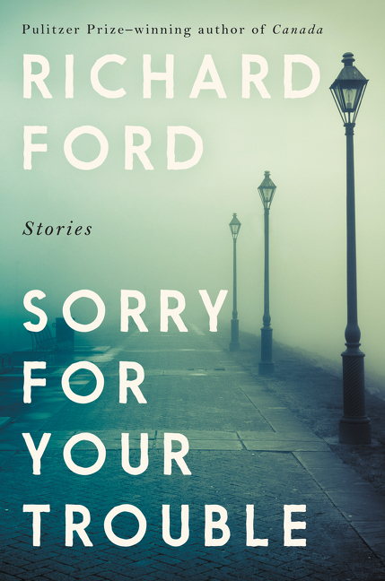 Sorry for Your Trouble: Stories. Richard Ford