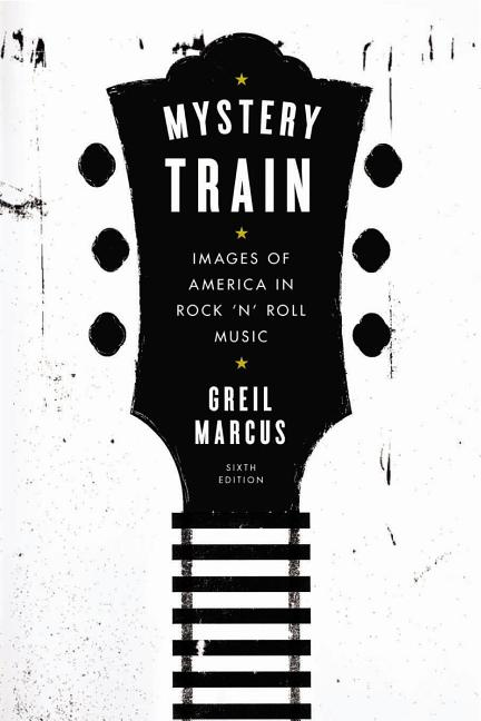 Mystery Train: Images of America in Rock 'n' Roll Music: Sixth Edition. Greil Marcus