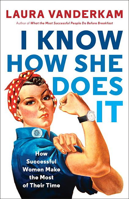I Know How She Does It: How Successful Women Make the Most of Their Time. Laura Vanderkam.