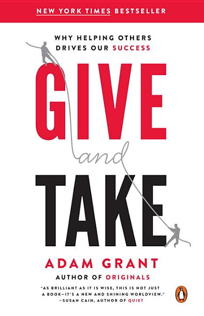 Give and Take: Why Helping Others Drives Our Success. Adam Grant