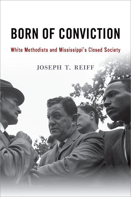 Born of Conviction: White Methodists and Mississippi's Closed Society. Joseph T. Reiff.