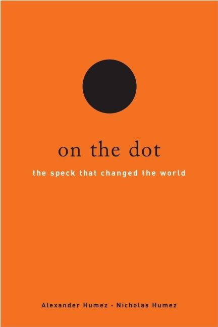 On the Dot: The Speck That Changed the World. Alexander Humez, Nicholas Humez