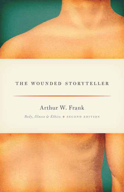 The Wounded Storyteller: Body, Illness, and Ethics, Second Edition. Arthur W. Frank