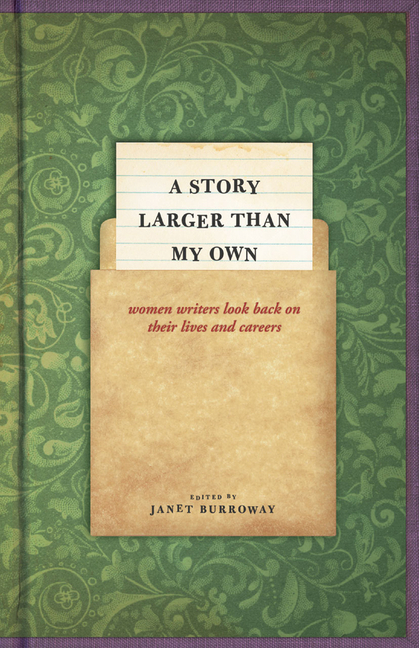 A Story Larger than My Own: Women Writers Look Back on Their Lives and Careers. Janet Burroway