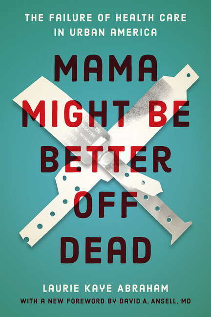 Mama Might Be Better Off Dead: The Failure of Health Care in Urban America. Laurie Kaye Abraham