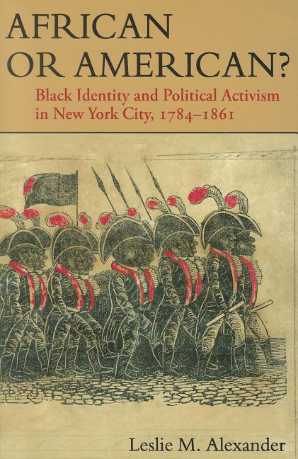 African or American?: Black Identity and Political Activism in New York City, 1784-1861. Leslie...
