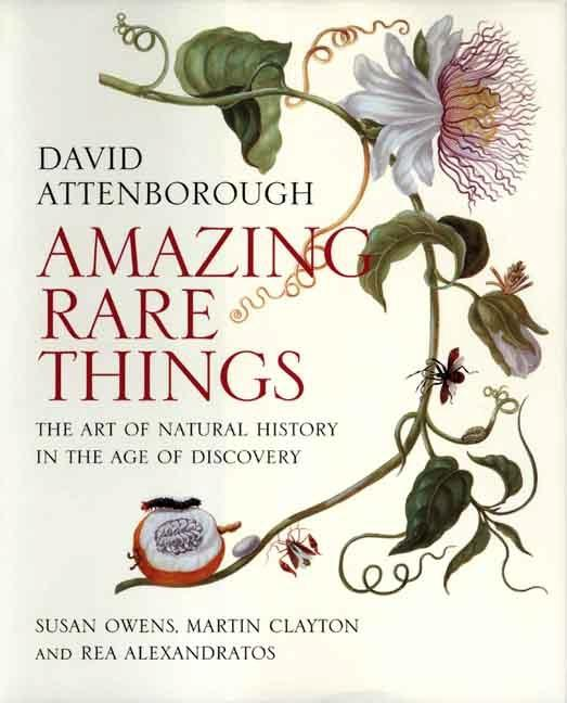 Amazing Rare Things: The Art of Natural History in the Age of Discovery. David Attenborough,...