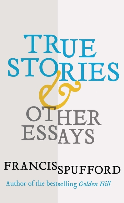 True Stories: And Other Essays. Francis Spufford