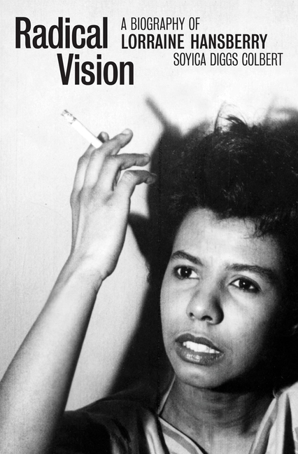 Radical Vision: A Biography of Lorraine Hansberry. Soyica Diggs Colbert